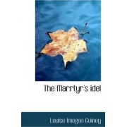 The Marrtyr's Idel by Louise Imogen Guiney
