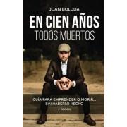Joan Boluda En cien años todos muertos: Guía para emprender o morir... sin haberlo hecho