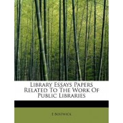 Library Essays Papers Related to the Work of Public Libraries by E Bostwick