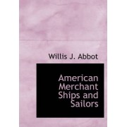 American Merchant Ships and Sailors by Willis J Abbott