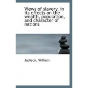 Views of Slavery, in Its Effects on the Wealth, Population, and Character of Nations by Jackson William