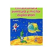 Extraordinara aventura a micilor exploratori 6ani+
