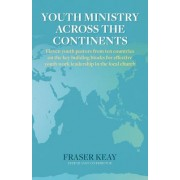 Youth Ministry Across the Continents: Eleven Youth Pastors from Ten Countries on the Key Building Blocks for Effective Youth Work Leadership in the Lo