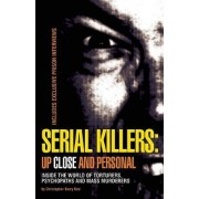 Serial Killers: Up Close and Personal: Inside the World of Torturers, Psychopaths, and Mass Murderers by Christopher Berry-Dee