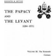 The Papacy and the Levant (1204-1571), Volume III. the Sixteenth Century by Kenneth M Setton