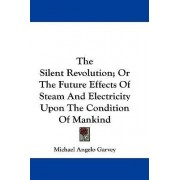 The Silent Revolution; Or the Future Effects of Steam and Electricity Upon the Condition of Mankind by Michael Angelo Garvey