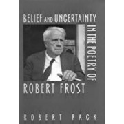 Belief and Uncertainty in the Poetry of Robert Frost by Robert Pack