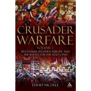 Crusader Warfare: Byzantium, Western Europe and the Battle of the Holy Land v. 1 by David Nicolle