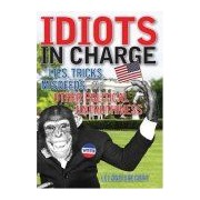 Idiots In Charge: Lies, Tricks, Misdeeds, And Other Political Untruthiness