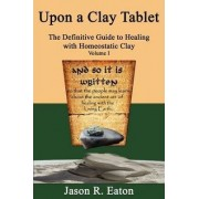 Upon a Clay Tablet, the Definitive Guide to Healing with Homeostatic Clay, Volume I by Jason R Eaton