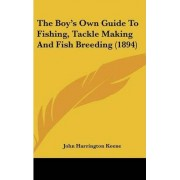 The Boy's Own Guide to Fishing, Tackle Making and Fish Breeding (1894) by John Harrington Keene