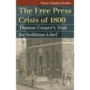 The Free Press Crisis of 1800 by Peter Charles Hoffer