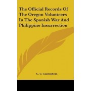 The Official Records of the Oregon Volunteers in the Spanish War and Philippine Insurrection by C U Gantenbein