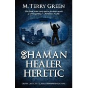 Shaman, Healer, Heretic by M Terry Green