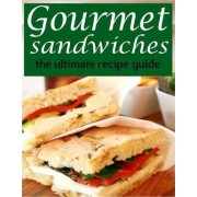 Gourmet Sandwiches - The Ultimate Recipe Guide by Jessica Dreyher
