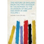 The History of England from the First Invasion by the Romans to the Accession of William and Mary in 1688 Volume 1 by John Lingard