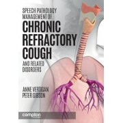 Speech Pathology Management of Chronic Refractory Cough and Related Disorders by Anne E. Vertigan