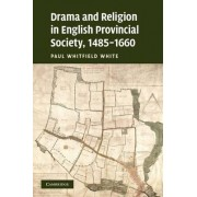 Drama and Religion in English Provincial Society, 1485-1660 by Paul Whitfield White