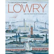 Lowry and the Painting of Modern Life by T. J. Clark