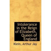 Intolerance in the Reign of Elizabeth, Queen of England by Klein Arthur Jay