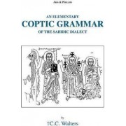 An Elementary Coptic Grammar of the Sahidic Dialect by Colin Christopher Walters