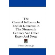 The Classical Influence in English Literature in the Nineteenth Century and Other Essays and Notes by William Chislett