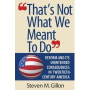That's Not What We Meant to Do by Steven M. Gillon
