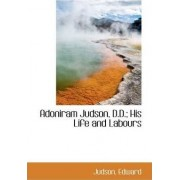 Adoniram Judson, D.D.; His Life and Labours by Judson Edward