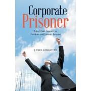 Corporate Prisoner: One Man's Journey to Freedom and Lessons Learned