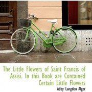 The Little Flowers of Saint Francis of Assisi. in This Book Are Contained Certain Little Flowers by Abby Langdon Alger