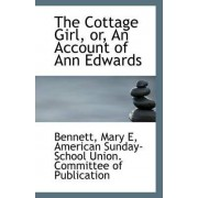 The Cottage Girl, Or, an Account of Ann Edwards by Bennett Mary E
