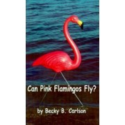 Can Pink Flamingos Fly? by Becky B. Carlson
