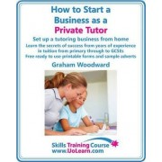 How to Start a Business as a Private Tutor - Set Up a Tutoring Business from Home by Graham Woodward