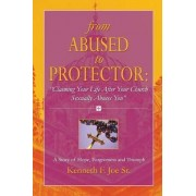 From Abused to Protector: Claiming Your Life After Your Church Sexually Abuses You A Story of Hope, Forgiveness and Triumph by Kenneth Joe