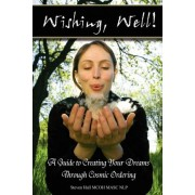 'Wishing, Well!' A Guide to Creating Your Dreams Through Cosmic Ordering by Steven Hall