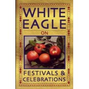 White Eagle on...Festivals and Celebrations by White Eagle