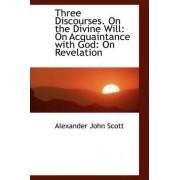 Three Discourses. on the Divine Will by Alexander John Scott