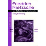Friedrich Nietzsche and the Politics of Transfiguration by Tracy B. Strong