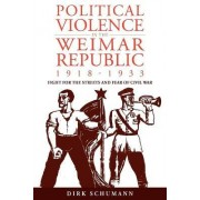 Political Violence in the Weimar Republic, 1918-1933 by Dirk Schumann