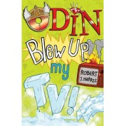 Odin Blew Up My TV! by Robert J. Harris