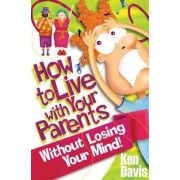 How to Live with Your Parents without Losing Your Mind by Ken Davis