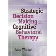 Strategic Decision Making in Cognitive Behavioral Therapy by Amy Wenzel