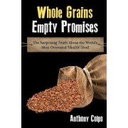 Whole Grains, Empty Promises: The Surprising Truth about the World's Most Overrated 'Health' Food by Anthony Colpo
