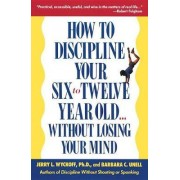 How to Discipline Your Six-to-Twelve-Year-Old by Jerry Wyckoff
