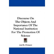 Discourse on the Objects and Importance of the National Institution for the Promotion of Science by Joel R Poinsett
