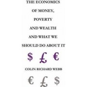 The Economics of Money, Poverty and Wealth and What We Should Do About It - First Ideas Edition by Colin Richard Webb