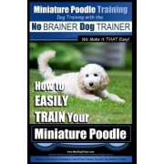 Miniature Poodle Training Dog Training with the No Brainer Dog Trainer We Make It That Easy! by MR Paul Allen Pearce