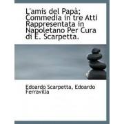 L'Amis del Pap; Commedia in Tre Atti Rappresentata in Napoletano Per Cura Di E. Scarpetta. by Edoardo Scarpetta