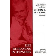 Seminars, Workshops and Lectures of Milton H. Erickson: Life Reframing in Hypnosis v. 2 by Milton H. Erickson