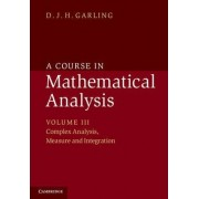 A Course in Mathematical Analysis: Volume 3, Complex Analysis, Measure and Integration by D. J. H. Garling